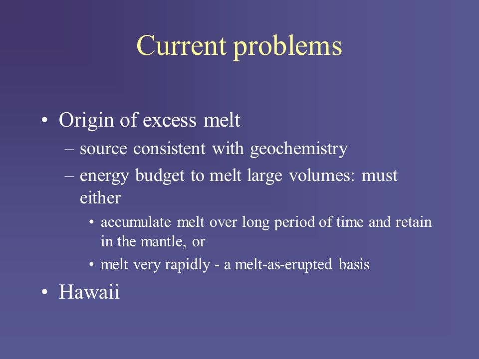 Current problems Origin of excess melt –source consistent with geochemistry –energy budget to melt large volumes: must either accumulate melt over long period of time and retain in the mantle, or melt very rapidly - a melt-as-erupted basis Hawaii