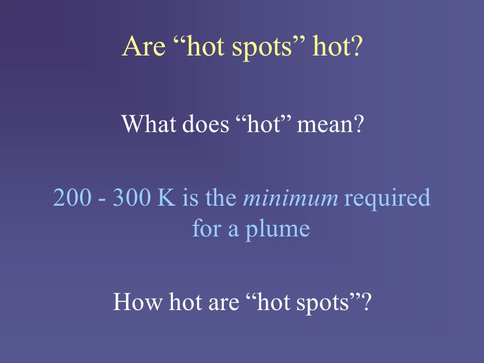 """Are """"hot spots"""" hot? What does """"hot"""" mean? 200 - 300 K is the minimum required for a plume How hot are """"hot spots""""?"""