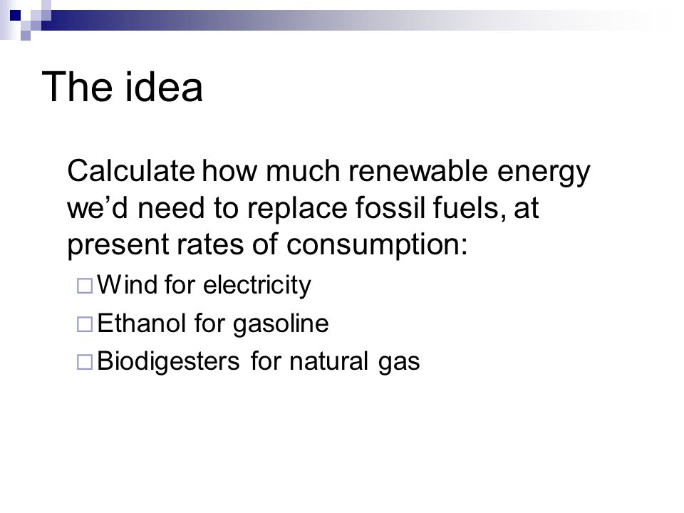 The idea Calculate how much renewable energy we'd need to replace fossil fuels, at present rates of consumption:  Wind for electricity  Ethanol for gasoline  Biodigesters for natural gas
