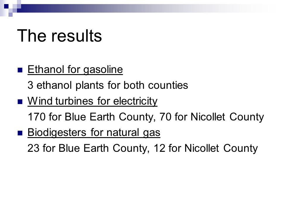 The results Ethanol for gasoline 3 ethanol plants for both counties Wind turbines for electricity 170 for Blue Earth County, 70 for Nicollet County Biodigesters for natural gas 23 for Blue Earth County, 12 for Nicollet County