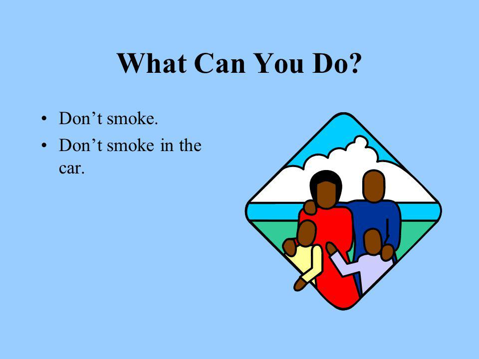 What Can You Do Don't smoke. Don't smoke in the car.
