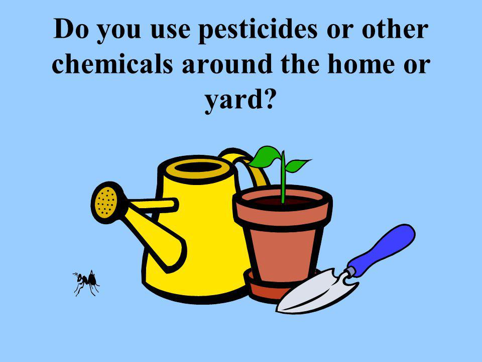 Do you use pesticides or other chemicals around the home or yard