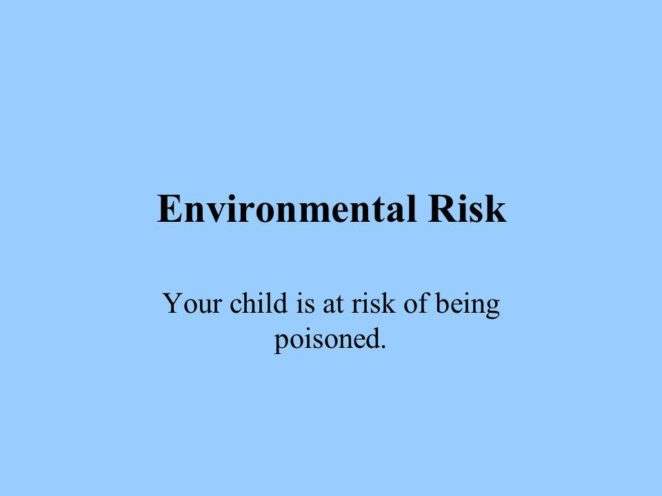 Environmental Risk Your child is at risk of being poisoned.