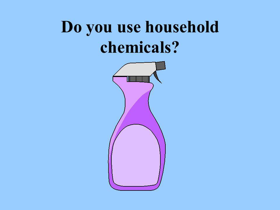 Do you use household chemicals