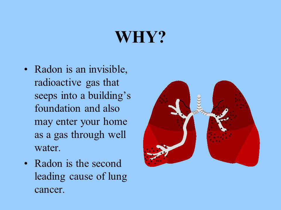 WHY? Radon is an invisible, radioactive gas that seeps into a building's foundation and also may enter your home as a gas through well water. Radon is