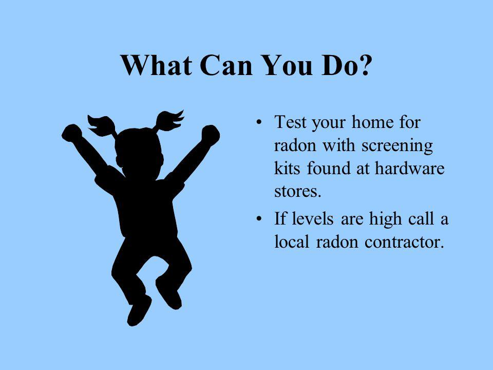 What Can You Do. Test your home for radon with screening kits found at hardware stores.