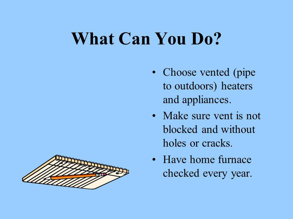 What Can You Do. Choose vented (pipe to outdoors) heaters and appliances.
