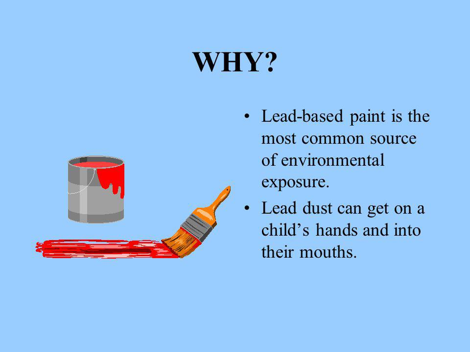 WHY. Lead-based paint is the most common source of environmental exposure.