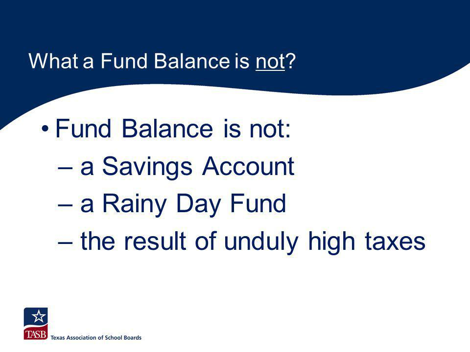What a Fund Balance is not? Fund Balance is not: – a Savings Account – a Rainy Day Fund – the result of unduly high taxes