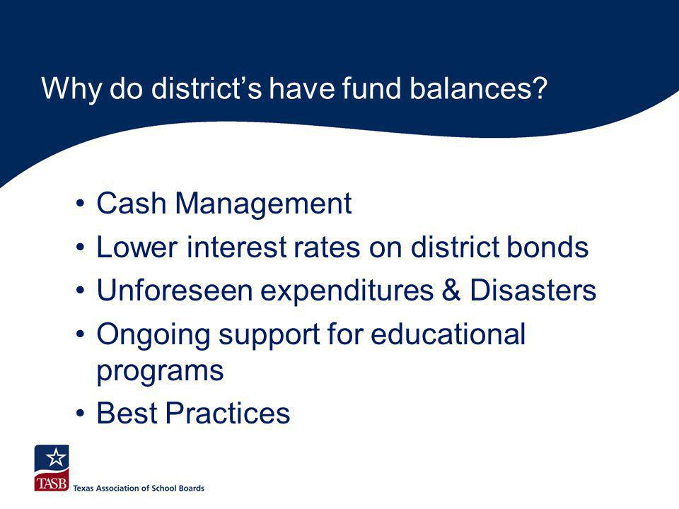 Why do district's have fund balances? Cash Management Lower interest rates on district bonds Unforeseen expenditures & Disasters Ongoing support for e