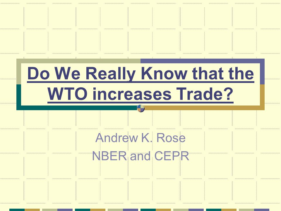 Do We Really Know that the WTO increases Trade Andrew K. Rose NBER and CEPR