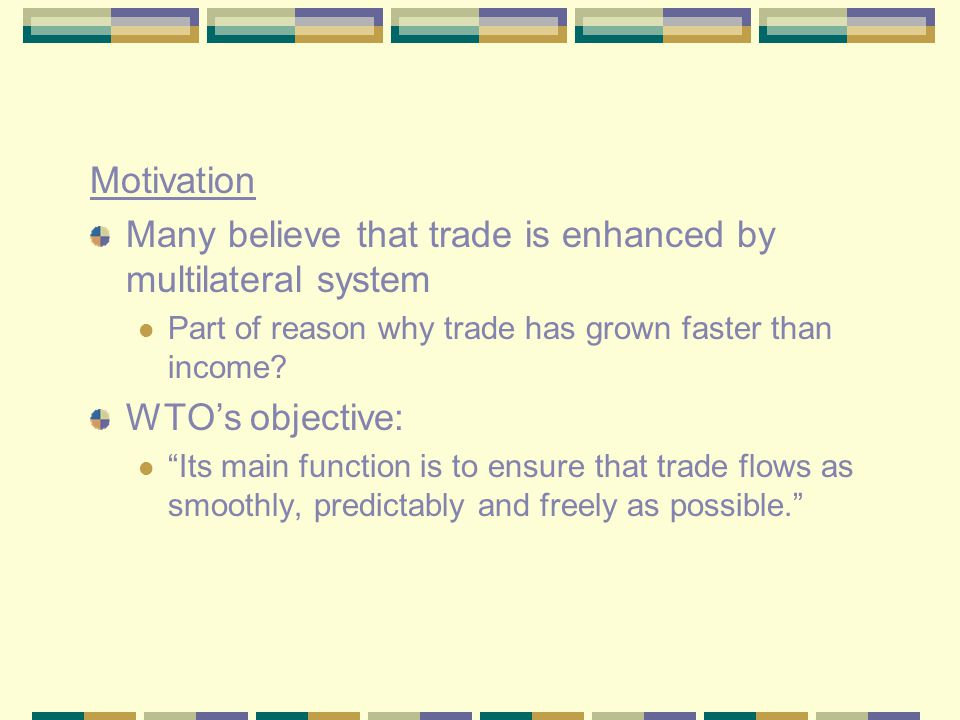 Motivation Many believe that trade is enhanced by multilateral system Part of reason why trade has grown faster than income.
