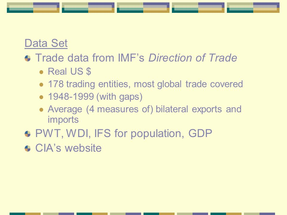 Data Set Trade data from IMF's Direction of Trade Real US $ 178 trading entities, most global trade covered 1948-1999 (with gaps) Average (4 measures of) bilateral exports and imports PWT, WDI, IFS for population, GDP CIA's website