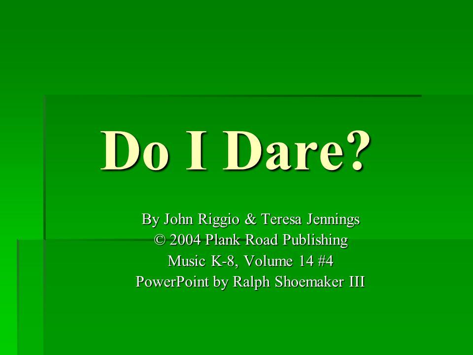 Do I Dare? By John Riggio & Teresa Jennings © 2004 Plank Road Publishing Music K-8, Volume 14 #4 PowerPoint by Ralph Shoemaker III