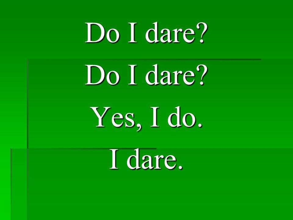 Do I dare? Yes, I do. I dare.