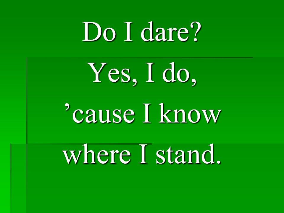 Yes, I do, 'cause I know where I stand.