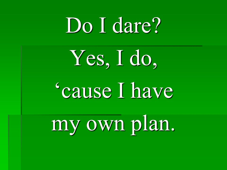 Do I dare? Yes, I do, 'cause I have my own plan.