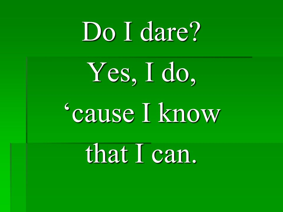 Do I dare? Yes, I do, 'cause I know that I can.