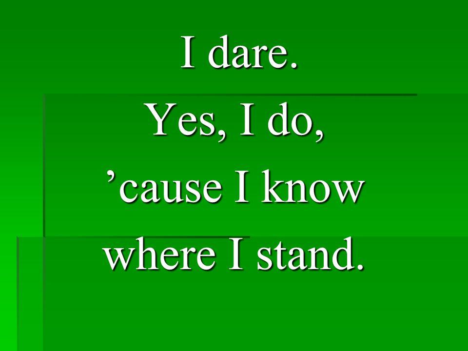 I dare. I dare. Yes, I do, 'cause I know where I stand.