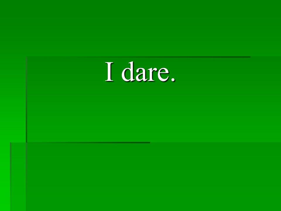 I dare.