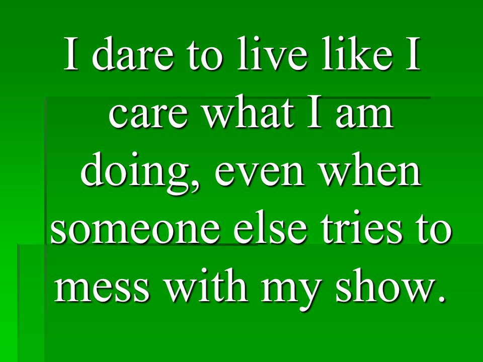 I dare to live like I care what I am doing, even when someone else tries to mess with my show.