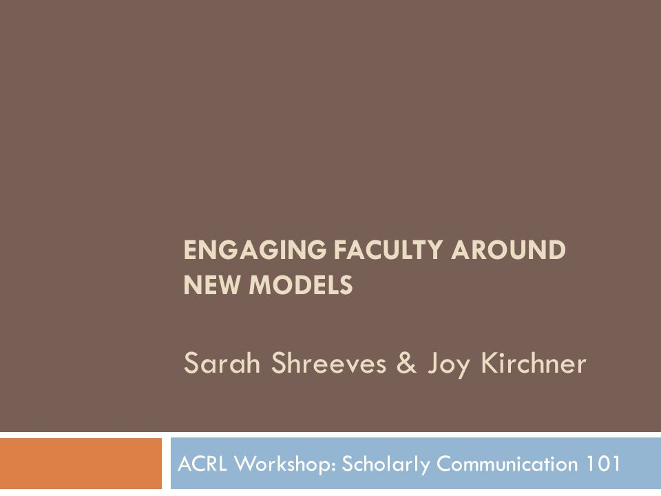 ENGAGING FACULTY AROUND NEW MODELS Sarah Shreeves & Joy Kirchner ACRL Workshop: Scholarly Communication 101