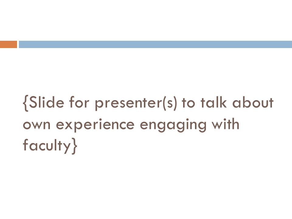 {Slide for presenter(s) to talk about own experience engaging with faculty}