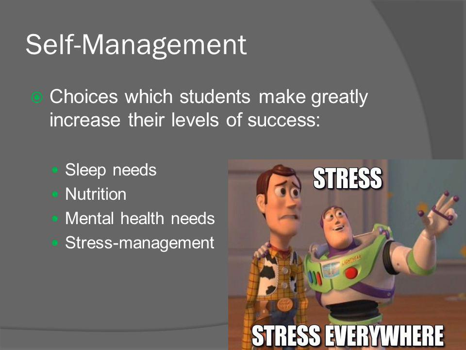 Self-Management  Choices which students make greatly increase their levels of success: Sleep needs Nutrition Mental health needs Stress-management