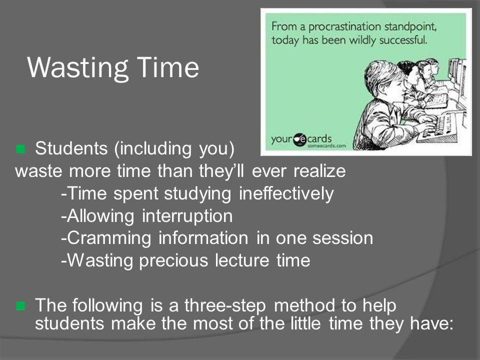 Wasting Time Students (including you) waste more time than they'll ever realize -Time spent studying ineffectively -Allowing interruption -Cramming information in one session -Wasting precious lecture time The following is a three-step method to help students make the most of the little time they have: