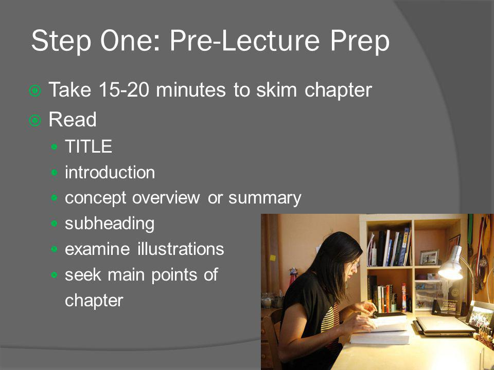 Step One: Pre-Lecture Prep  Take 15-20 minutes to skim chapter  Read TITLE introduction concept overview or summary subheading examine illustrations seek main points of chapter