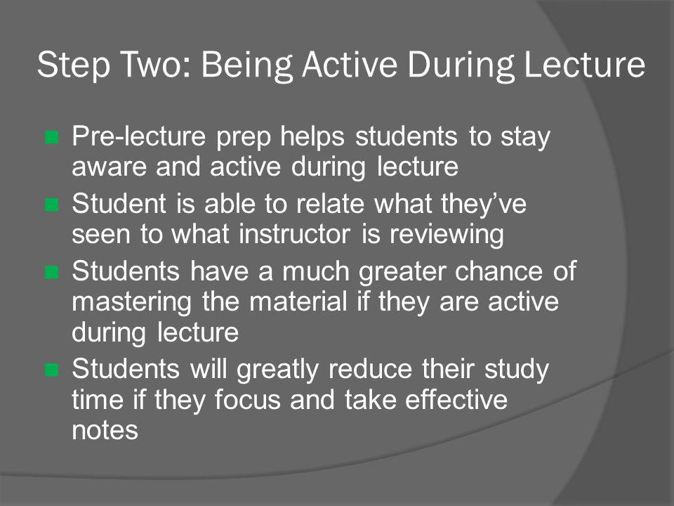 Step Two: Being Active During Lecture Pre-lecture prep helps students to stay aware and active during lecture Student is able to relate what they've seen to what instructor is reviewing Students have a much greater chance of mastering the material if they are active during lecture Students will greatly reduce their study time if they focus and take effective notes