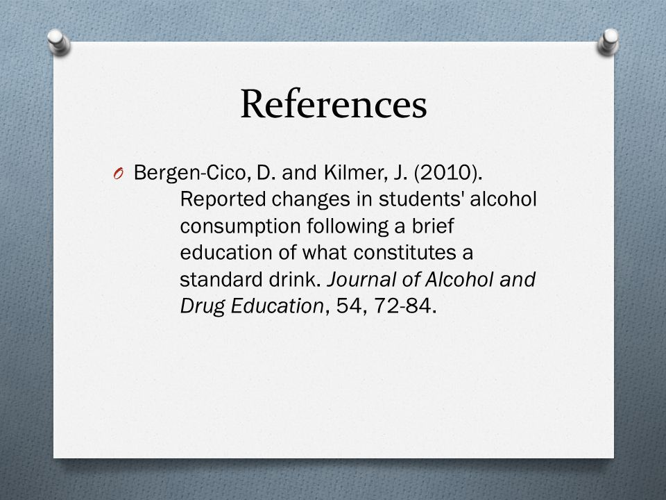 References O Bergen-Cico, D. and Kilmer, J. (2010). Reported changes in students' alcohol consumption following a brief education of what constitutes