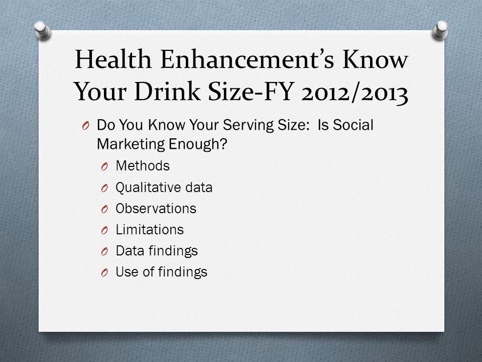 Health Enhancement's Know Your Drink Size-FY 2012/2013 O Do You Know Your Serving Size: Is Social Marketing Enough? O Methods O Qualitative data O Obs