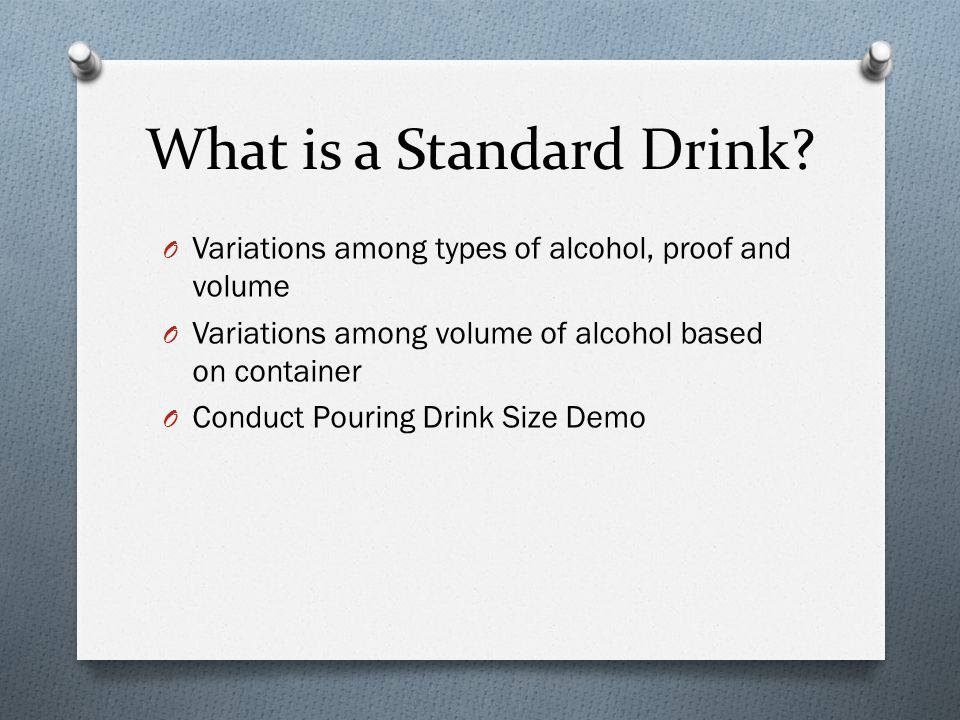 What is a Standard Drink? O Variations among types of alcohol, proof and volume O Variations among volume of alcohol based on container O Conduct Pour
