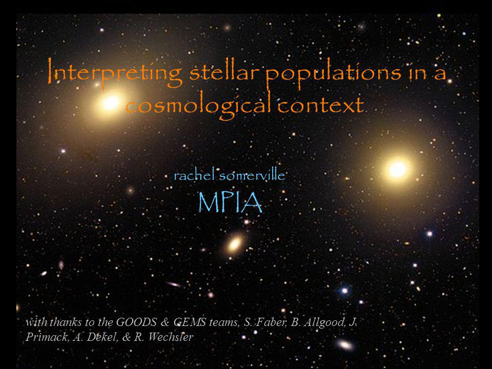 Interpreting stellar populations in a cosmological context rachel somerville MPIA with thanks to the GOODS & GEMS teams, S.