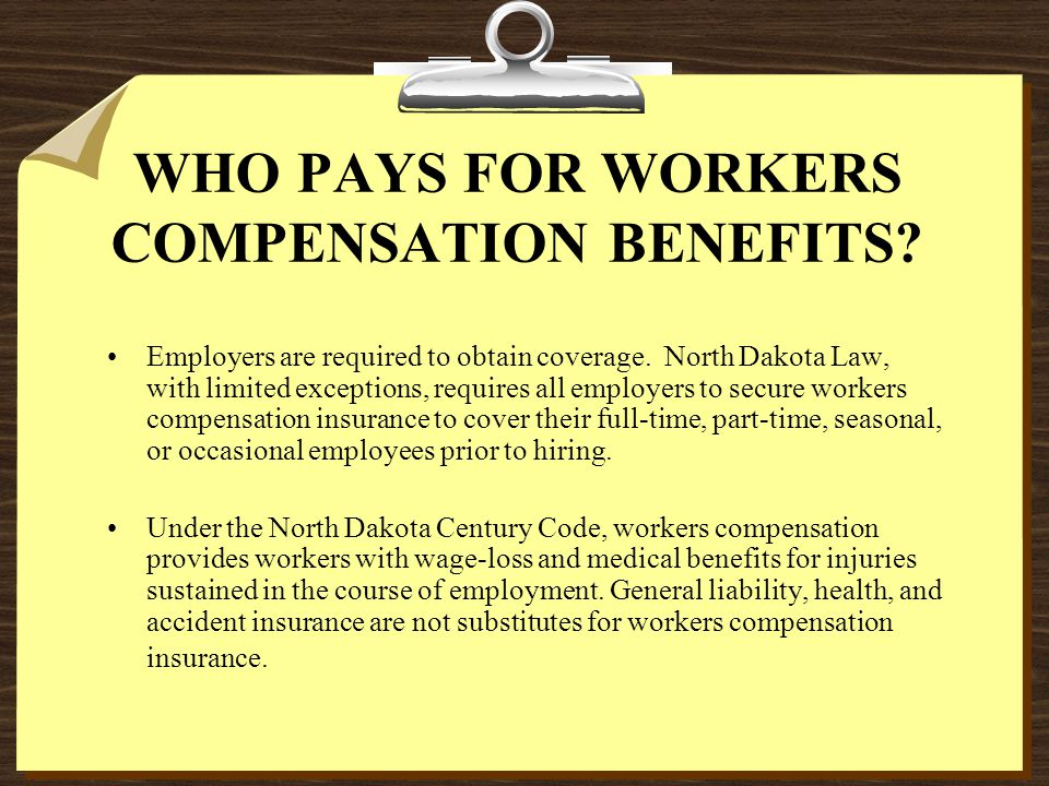WHO PAYS FOR WORKERS COMPENSATION BENEFITS. Employers are required to obtain coverage.