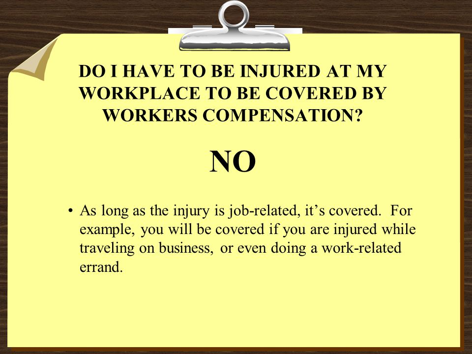 DO I HAVE TO BE INJURED AT MY WORKPLACE TO BE COVERED BY WORKERS COMPENSATION.