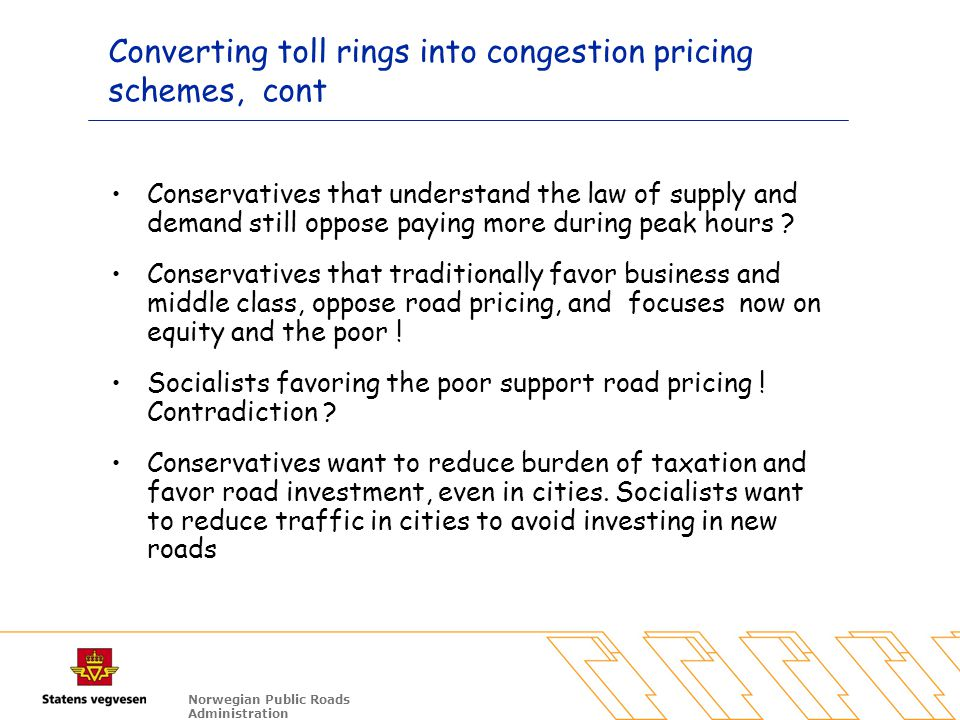 Norwegian Public Roads Administration Converting toll rings into congestion pricing schemes, cont Conservatives that understand the law of supply and demand still oppose paying more during peak hours .
