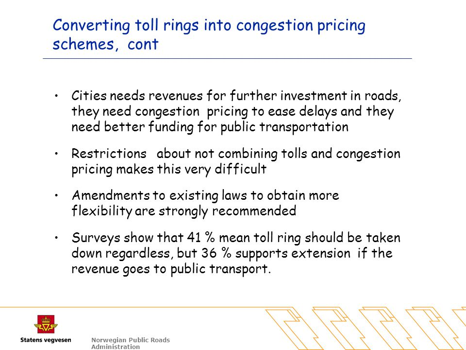 Norwegian Public Roads Administration Converting toll rings into congestion pricing schemes, cont Cities needs revenues for further investment in road