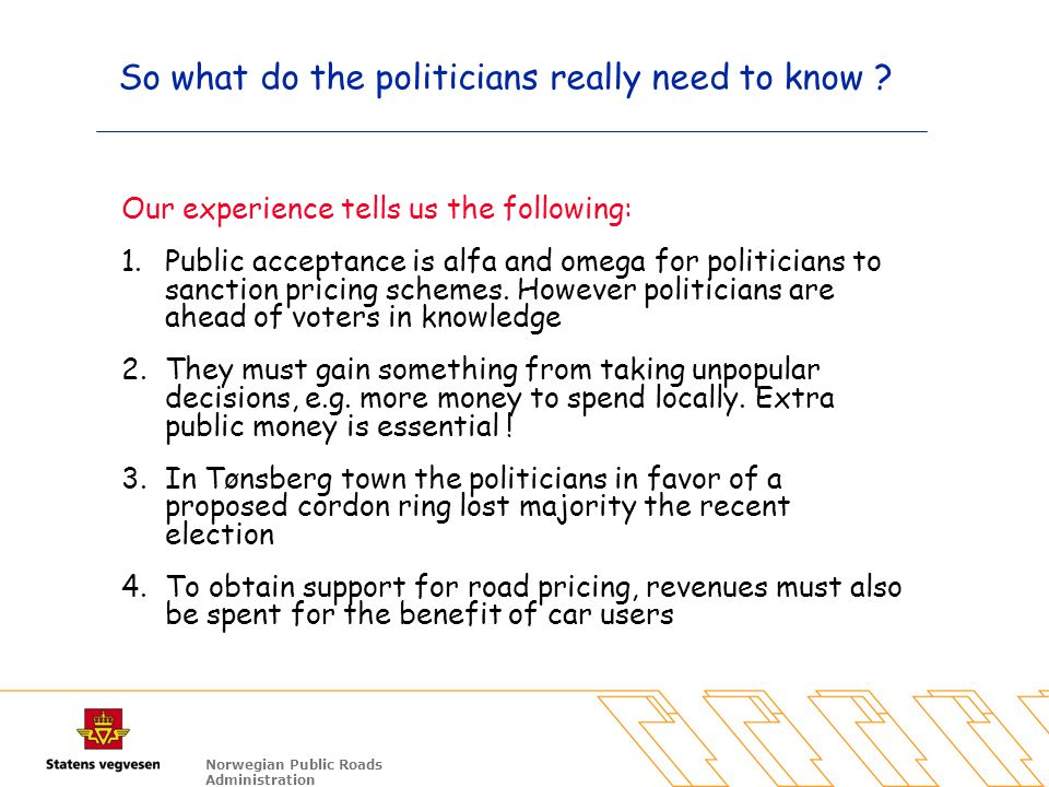 Norwegian Public Roads Administration So what do the politicians really need to know ? Our experience tells us the following: 1.Public acceptance is a