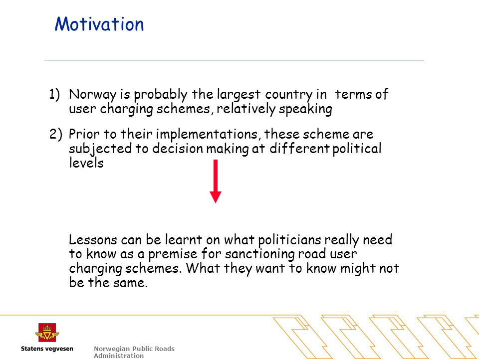 Norwegian Public Roads Administration Motivation 1)Norway is probably the largest country in terms of user charging schemes, relatively speaking 2)Prior to their implementations, these scheme are subjected to decision making at different political levels Lessons can be learnt on what politicians really need to know as a premise for sanctioning road user charging schemes.