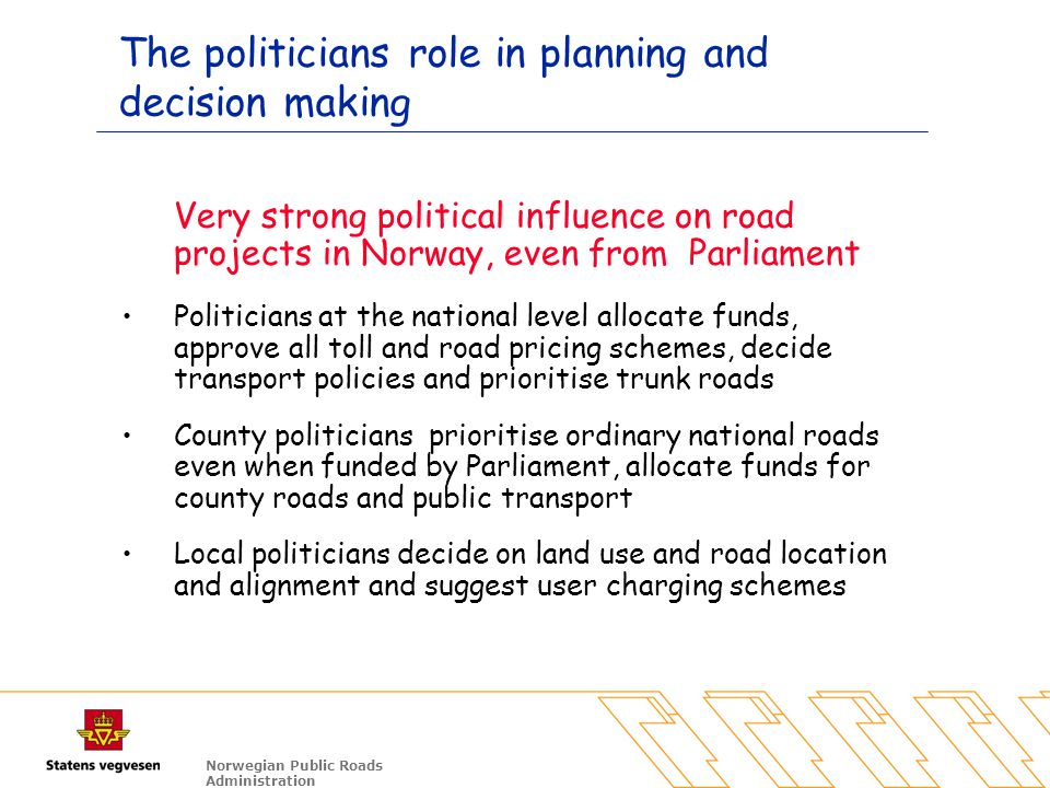 Norwegian Public Roads Administration The politicians role in planning and decision making Very strong political influence on road projects in Norway,