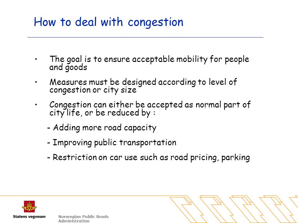 Norwegian Public Roads Administration How to deal with congestion The goal is to ensure acceptable mobility for people and goods Measures must be designed according to level of congestion or city size Congestion can either be accepted as normal part of city life, or be reduced by : - Adding more road capacity - Improving public transportation - Restriction on car use such as road pricing, parking