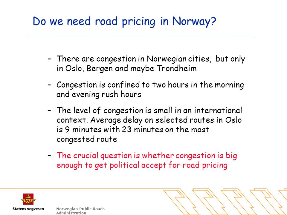 Norwegian Public Roads Administration Do we need road pricing in Norway? –There are congestion in Norwegian cities, but only in Oslo, Bergen and maybe