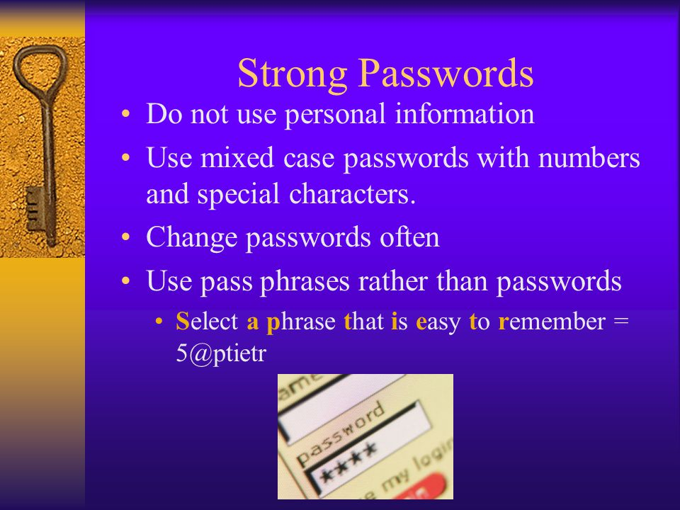 Strong Passwords Do not use personal information Use mixed case passwords with numbers and special characters.