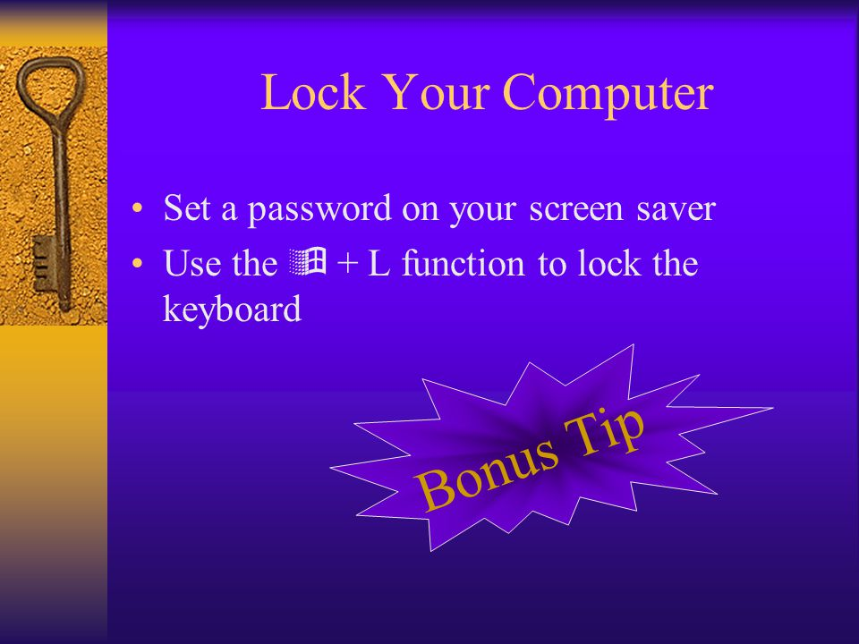 Lock Your Computer Set a password on your screen saver Use the  + L function to lock the keyboard Bonus Tip