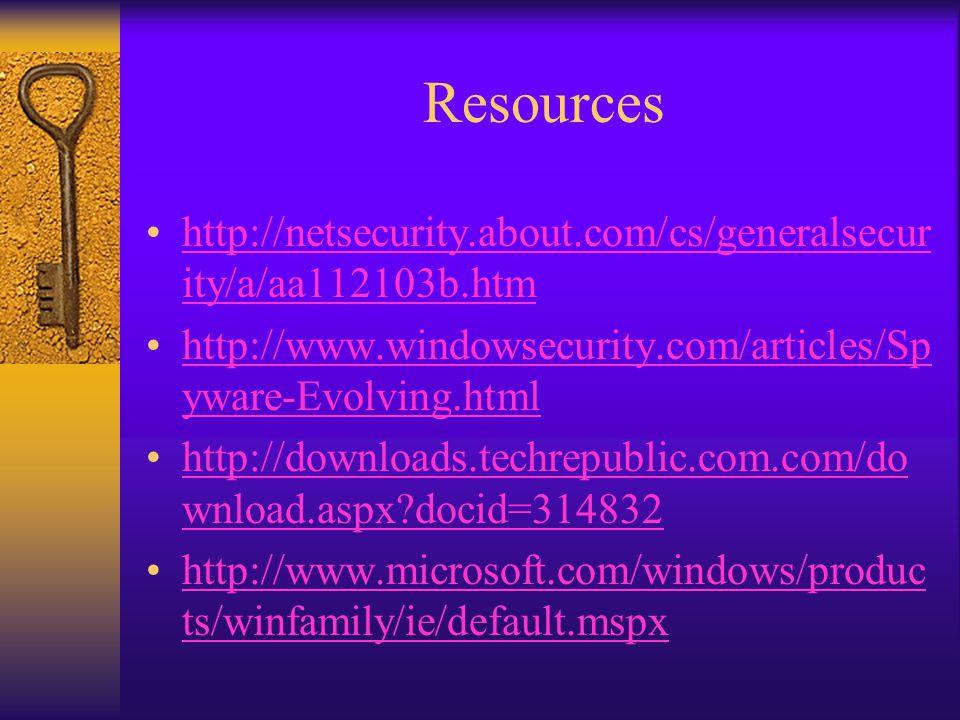 Resources http://netsecurity.about.com/cs/generalsecur ity/a/aa112103b.htmhttp://netsecurity.about.com/cs/generalsecur ity/a/aa112103b.htm http://www.windowsecurity.com/articles/Sp yware-Evolving.htmlhttp://www.windowsecurity.com/articles/Sp yware-Evolving.html http://downloads.techrepublic.com.com/do wnload.aspx docid=314832http://downloads.techrepublic.com.com/do wnload.aspx docid=314832 http://www.microsoft.com/windows/produc ts/winfamily/ie/default.mspxhttp://www.microsoft.com/windows/produc ts/winfamily/ie/default.mspx