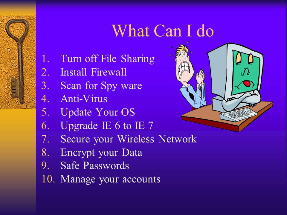 What Can I do 1.Turn off File Sharing 2.Install Firewall 3.Scan for Spy ware 4.Anti-Virus 5.Update Your OS 6.Upgrade IE 6 to IE 7 7.Secure your Wireless Network 8.Encrypt your Data 9.Safe Passwords 10.Manage your accounts