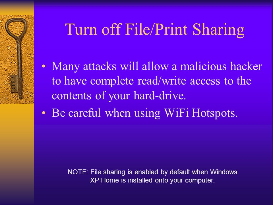 Turn off File/Print Sharing Many attacks will allow a malicious hacker to have complete read/write access to the contents of your hard-drive.