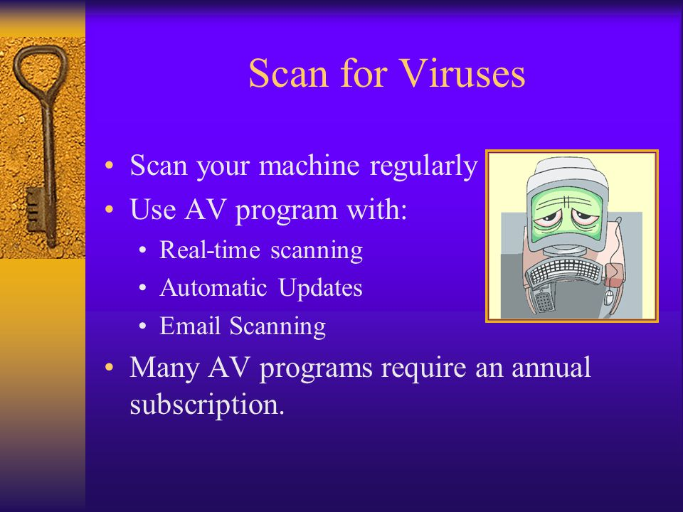 Scan for Viruses Scan your machine regularly Use AV program with: Real-time scanning Automatic Updates Email Scanning Many AV programs require an annual subscription.